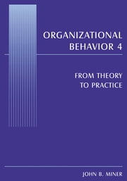 Organizational Behavior 4 - From Theory to Practice ebook by John B. Miner