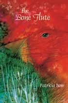 The Bone Flute ebook by Patricia Bow