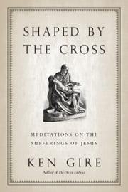 Shaped by the Cross - Meditations on the Sufferings of Jesus ebook by Ken Gire