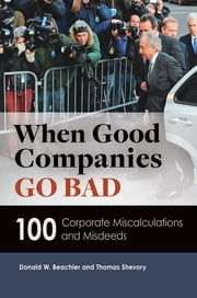When Good Companies Go Bad - 100 Corporate Miscalculations and Misdeeds ebook by Thomas Shevory,Donald W. Beachler