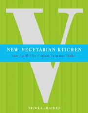 New Vegetarian Kitchen - Raw - Grill - Fry - Steam - Simmer - Bake ebook by Nicola Graimes