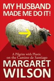 My Husband Made Me Do It! A Pilgrim With Plastic On The Camino de Santiago ebook by Margaret Wilson