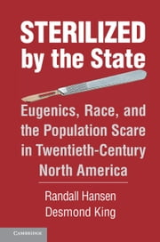 Sterilized by the State - Eugenics, Race, and the Population Scare in Twentieth-Century North America ebook by Randall Hansen,Desmond King