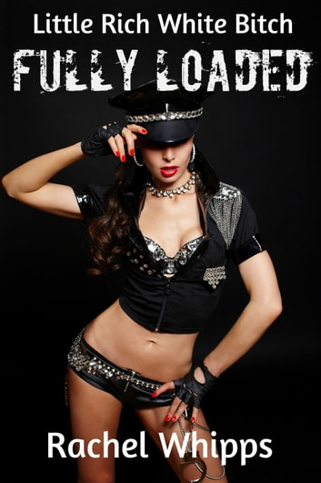 Little Rich White Bitch - Fully Loaded: (Explicit, XXX-Rated, Policeman, BDSM, Bondage, Erotica) ebook by Rachel Whipps