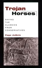 Trojan Horses - Saving the Classics from Conservatives ebook by Page DuBois