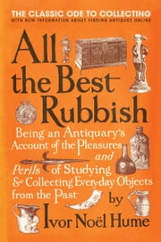 All the Best Rubbish - The Classic Ode to Collecting ebook by Ivor Noel Hume