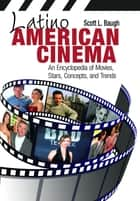 Latino American Cinema: An Encyclopedia of Movies, Stars, Concepts, and Trends ebook by Scott L. Baugh