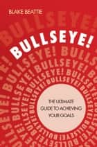 Bullseye! - The Ultimate Guide to Achieving Your Goals ebook by Blake Beattie