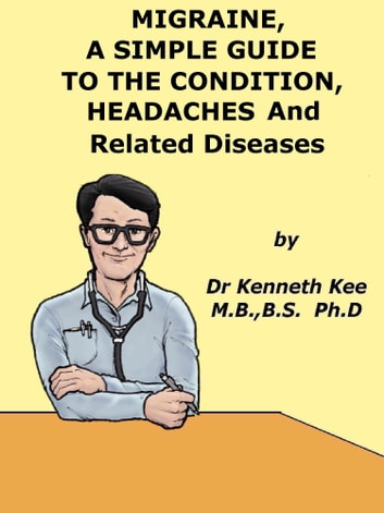 Migraine, A Simple Guide to the Condition, Headaches and Realated Diseases ebook by Kenneth Kee