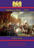 Napoleon at Home — Vol. I ebook by Anon., Frédéric Masson