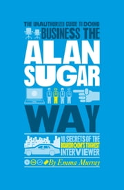 The Unauthorized Guide To Doing Business the Alan Sugar Way - 10 Secrets of the Boardroom's Toughest Interviewer ebook by Emma  Murray