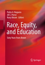 Race, Equity, and Education - Sixty Years from Brown ebook by Pedro A. Noguera,Jill C. Pierce,Roey Ahram