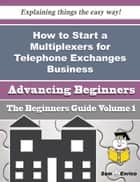 How to Start a Multiplexers for Telephone Exchanges Business (Beginners Guide) ebook by Olin Barnhart