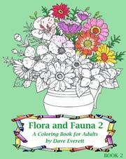 Flora and Fauna 2: A Coloring Book for Adults - Nature & Wildlife, #2 ebook by Dave Everett