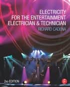 Electricity for the Entertainment Electrician & Technician ebook by Richard Cadena