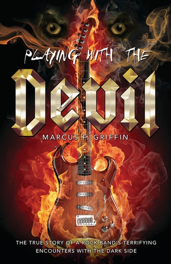 Playing with the Devil - The True Story of a Rock Band's Terrifying Encounters with the Dark Side ebook by Marcus F.  Griffin