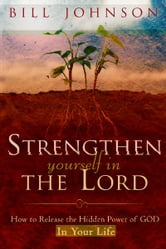 Strengthen Yourself in the Lord: How to Release the Hidden Power of God in Your Life ebook by Bill Johnson