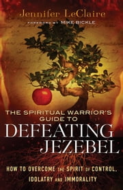 The Spiritual Warrior's Guide to Defeating Jezebel - How to Overcome the Spirit of Control, Idolatry and Immorality ebook by Jennifer LeClaire