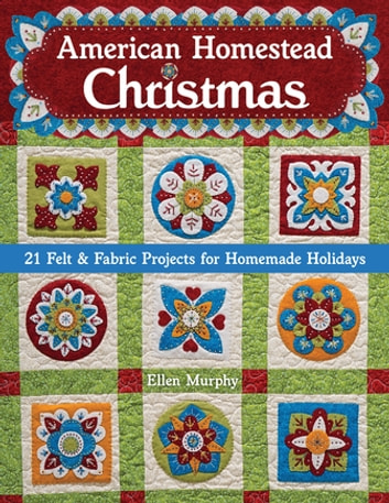 American Homestead Christmas - 21 Felt & Fabric Projects for Homemade Holidays ebook by Ellen Murphy