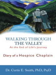 Walking through the Valley - Diary of a Hospice Chaplain ebook by Dr. Curtis E. Smith, PhD, PsyD