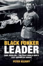 Black Fokker Leader - Carl Degelow—The First World War's Last Airfighter Knight ebook by Peter Kilduff