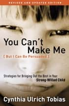 You Can't Make Me (But I Can Be Persuaded), Revised and Updated Edition - Strategies for Bringing Out the Best in Your Strong-Willed Child ebook by Cynthia Tobias