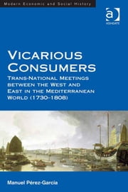 Vicarious Consumers - Trans-National Meetings between the West and East in the Mediterranean World (1730–1808) ebook by Dr Manuel Pérez-García,Professor Derek H Aldcroft