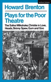 Plays For The Poor Theatre - The Saliva Milkshake; Christie in Love; Heads; Skinny Spew; Gum and Goo ebook by Howard Brenton
