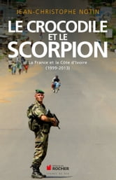 Le crocodile et le scorpion - La France et la Côte d'Ivoire (1999-2013) ebook by Jean-Christophe Notin
