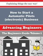 How to Start a Automatic Pilots (electronic) Business (Beginners Guide) ebook by Rob Ho