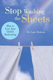 Stop Washing the Sheets - How to Cure Your Child's Bedwetting ebook by Dr. Lane M. Robson