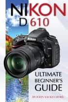 Nikon D610: Ultimate Beginner's Guide ebook by John Sackelmore