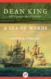 A Sea of Words - A Lexicon and Companion to the Complete Seafaring Tales of Patrick O'Brian ebook by John B. Hattendorf,Dean King