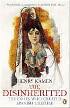 The Disinherited - The Exiles Who Created Spanish Culture ebook by Henry Kamen