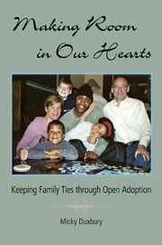 Making Room in Our Hearts - Keeping Family Ties through Open Adoption ebook by Micky Duxbury