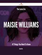 The Latest In Maisie Williams - 47 Things You Need To Know ebook by Carlos Ortiz