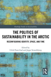 The Politics of Sustainability in the Arctic - Reconfiguring Identity, Space, and Time ebook by Ulrik Pram Gad, Jeppe Strandsbjerg