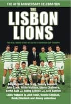The Lisbon Lions - The Real Inside Story of Celtic European Cup Triumph ebook by Alex Gordon