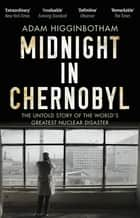 Midnight in Chernobyl - The Untold Story of the World's Greatest Nuclear Disaster ebook by