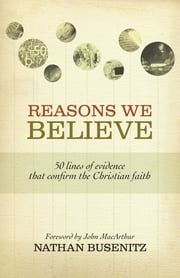 Reasons We Believe (Foreword by John MacArthur): 50 Lines of Evidence That Confirm the Christian Faith - 50 Lines of Evidence That Confirm the Christian Faith ebook by Nathan Busenitz,John MacArthur
