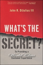 What's the Secret? - To Providing a World-Class Customer Experience ebook by John R.  DiJulius III
