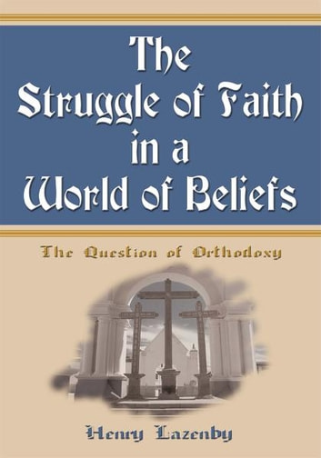 The Struggle of Faith in a World of Beliefs - The Question of Orthodoxy ebook by Henry Lazenby