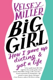 Big Girl - How I Gave Up Dieting and Got a Life ebook by Kelsey Miller