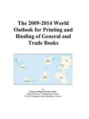The 2009-2014 World Outlook for Printing and Binding of General and Trade Books ebook by ICON Group International, Inc.