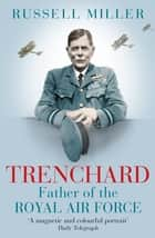 Trenchard: Father of the Royal Air Force - the Biography - The Life of Viscount Trenchard, Father of the Royal Air Force ebook by Russell Miller