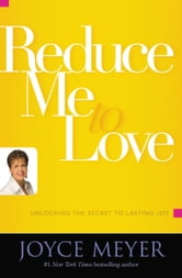 Reduce Me to Love - Unlocking the Secret to Lasting Joy ebook by Joyce Meyer