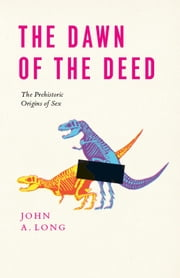 The Dawn of the Deed - The Prehistoric Origins of Sex ebook by John A. Long