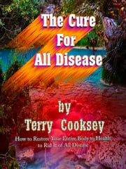 The Cure For All Disease - How to Restore Your Entire Body to Health to Rid It of All Disease ebook by Terry Cooksey