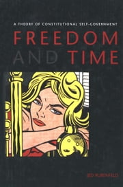 Freedom and Time - A Theory of Constitutional Self-Government ebook by Professor Jed Rubenfeld