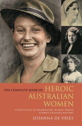 The Complete Book of Heroic Australian Women: Twenty-one Pioneering Women Whose Stories Changed History ebook by Susanna De Vries